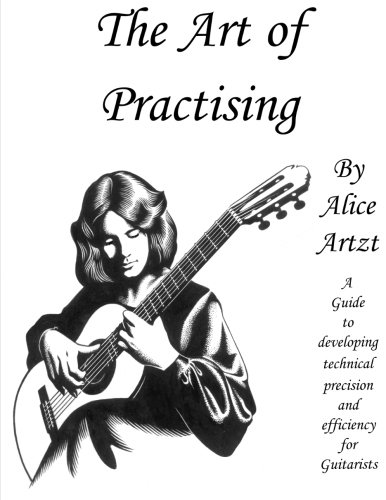 The Art of Practising: A guitarists' guide to developing technical precision and -