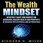 The Wealth Mindset: Intuitively Shape Your Mindset for Abundance, Massive Wealth, and Prosperity in Business with Hypnosis and Affirmations | Richard G. Miles