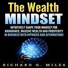 The Wealth Mindset: Intuitively Shape Your Mindset for Abundance, Massive Wealth, and Prosperity in Business with Hypnosis and Affirmations Speech by Richard G. Miles Narrated by Infinity Productions