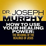 How to Use Your Healing Power: The Meaning of the Healings of Jesus | Dr. Joseph Murphy