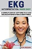 EKG: EKG Interpretation Made Easy: A Complete Step-By-Step Guide to 12-Lead EKG/ECG Interpretation & Arrhythmias
