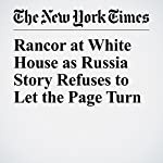 Rancor at White House as Russia Story Refuses to Let the Page Turn | Peter Baker,Maggie Haberman