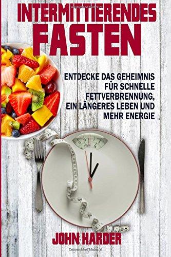 Intermittierendes Fasten: Entdecke das Geheimnis für schnelle Fettverbrennung, längeres Leben und mehr Energie - John Harder