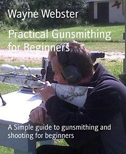 Practical Gunsmithing for Beginners: A Simple guide to gunsmithing and shooting for beginners
