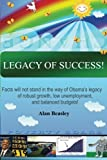Legacy of Success! : Facts Will Not Stand in the Way of Obama's Legacy of Robust Growth, Low Unemployment, and Balanced Budgets!, Beasley, Alan, 0615675530