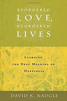 Reordered Love, Reordered Lives: Learning the Deep Meaning of Happiness by [Naugle, David K.]