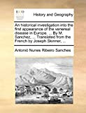 An Historical Investigation into the First Appearance of the Venereal Disease in Europe by M Sanchez, Translated from the French by Joseph S, Antonio Nunes Ribeiro Sanches, 117070574X