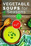Vegetable soups for 4 seasons. Cookbook: 25 recipes.