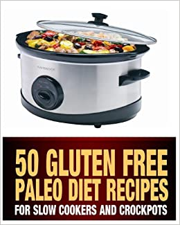 50 Gluten Free Paleo Diet Recipes For Slow Cookers and Crockpots: Gluten Free and Low Carb Natural Food Recipes