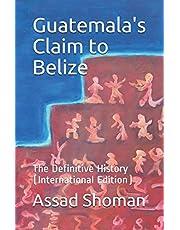Guatemala's Claim to Belize: The Definitive History (International Edition)