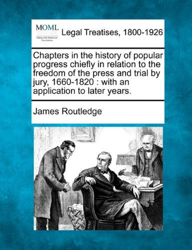 Read Online Chapters in the history of popular progress chiefly in relation to the freedom of the press and trial by jury, 1660-1820: with an application to later years. PDF