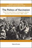 The Politics of Vaccination : Practice and Policy in England, Wales, Ireland, and Scotland, 1800-1874, Brunton, Deborah, 1580464572