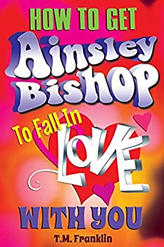How to Get Ainsley Bishop to Fall in Love With You by [Franklin, T.M.]