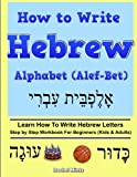 How To Write Hebrew Alphabet (Alef-Bet): Step By Step Workbook For Beginners (Kids & Adults) Learn How To Write Hebrew Letters
