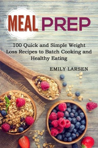 Meal Prep: 100 Quick and Simple Weight Loss Recipes to Batch Cooking and Healthy Eating by Emily Larsen