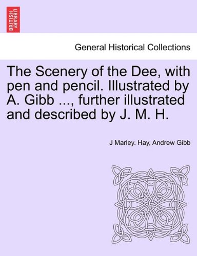 The Scenery of the Dee, with pen and pencil. Illustrated by A. Gibb ..., further illustrated and described by J. M. H. ebook
