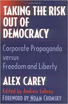 Taking the Risk Out of Democracy: Corporate Propaganda versus Freedom and Liberty (History of Communication) 1st (first) Edition by Carey, Alex published by University of Illinois Press (1996)