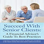 Succeed with Senior Clients: A Financial Advisor's Guide to Best Practices | Dr. Mikol Davis,Carolyn L. Rosenblatt RN