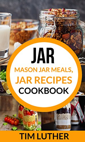 Jar: Mason Jar Meals, Jar Recipes Cookbook by Tim Luther