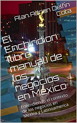 Descargar Libro El Enchiridion De Los Negocios En Mexico: Entendiendo El Contexto De Los Negocios En Mexico Y Latinoamerica Alan Adrian Delfín Cota