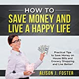How to Save Money and Live a Happy Life: Practical Tips to Save Money on House Bills and Grocery Shopping and Live Better!