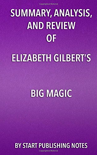 Summary, Analysis, and Review of Elizabeth Gilbert's Big Magic: Creative Living Beyond Fear