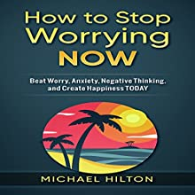 How to Stop Worrying Now: Beat Worry, Anxiety, Negative Thinking, and Create Happiness Today Audiobook by Michael Hilton Narrated by Michael Boom