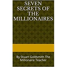 Seven Secrets of the Millionaires: By Stuart Goldsmith The Millionaire Teacher (Secrets of The Millionaire Mind Book 1)