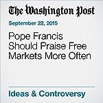 Pope Francis Should Praise Free Markets More Often   Michael R. Strain