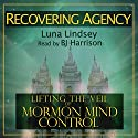 Recovering Agency: Lifting the Veil of Mormon Mind Control Audiobook by Luna Lindsey Narrated by B.J. Harrison