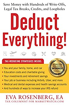 Deduct Everything!: Save Money with Hundreds of Legal Tax Breaks, Credits, Write-Offs, and Loopholes by [Rosenberg, Eva]
