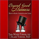 Beyond Good Manners: How to Raise a Sophisticated Child | Tara Woods Turner,J. Blake Turner PhD
