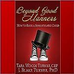 Beyond Good Manners: How to Raise a Sophisticated Child | Tara Woods Turner,J. Blake Turner, PhD