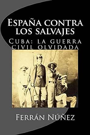 España contra los salvajes: Cuba: la Guerra Civil olvidada eBook: Núñez, Ferrán: Amazon.es: Tienda Kindle