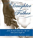 img - for What Every Daughter Wants Her Father to Know: From the Heart about Life, Love and What You've Taught Me book / textbook / text book
