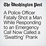 A Police Officer Fatally Shot a Man While Responding to an Emergency Call Now Called a 'Swatting' Prank | Eli Rosenberg,Herman Wong