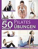 Die 50 besten Pilates Übungen: Für Kraft, Beweglichkeit und Köreprkontrolle