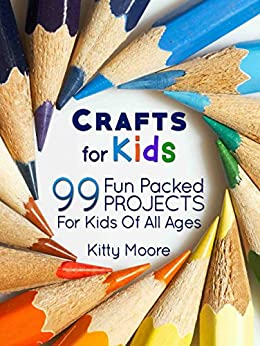 Crafts For Kids (3rd Edition): 99 Fun Packed Projects For Kids Of All Ages! (Kids Crafts) by [Moore, Kitty]