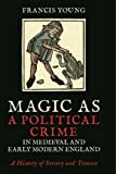 img - for Magic as a Political Crime in Medieval and Early Modern England: A History of Sorcery and Treason (International Library of Historical Studies) book / textbook / text book