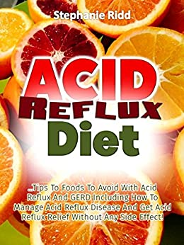 Acid Reflux Diet: Tips to Foods to Avoid With Acid Reflux and GERD Including How to Manage Acid Reflux Disease and Get Acid Reflux Relief without Any Side Effect!