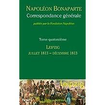 NAPOLÉON BONAPARTE : CORRESPONDANCE GÉNÉRALE T.14, LEIPZIG JUILLET 1813-DÉCEMBRE 1813