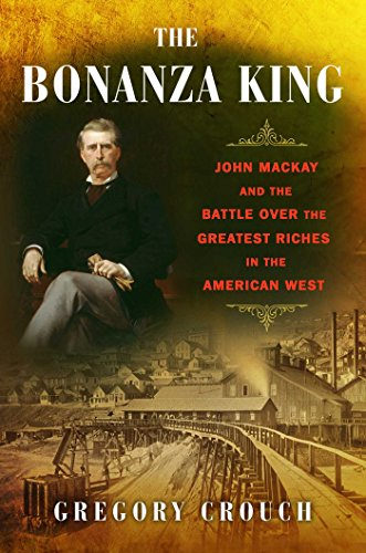 The Bonanza King  John Mackay And The Battle Over The Greatest Fortune In The American West