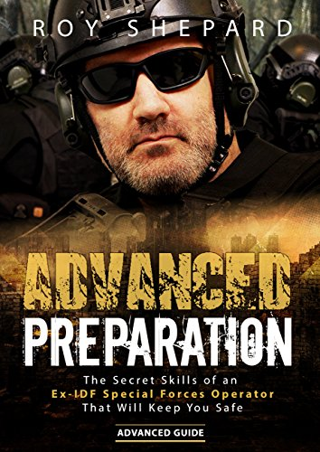 Advanced Preparation: The Secret Skills of an Ex-IDF Special Forces Operator That Will Keep You Safe - Advanced Guide by [Shepard, Roy]
