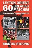 Leyton Orient Sixty Greatest Matches: Of the Tijuana Taxi Era 1968-2012