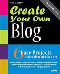 Create Your Own Blog: 6 Easy Projects to Start Blogging Like a Pro: 6 Easy Projects to Start Blogging Like a Pro (2nd Edition)