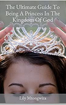 The Ultimate Guide To Being A Princess In The Kingdom Of God: Achieving higher levels of success, respect, and authority with the Word of God by [Mtongwiza, Lily]