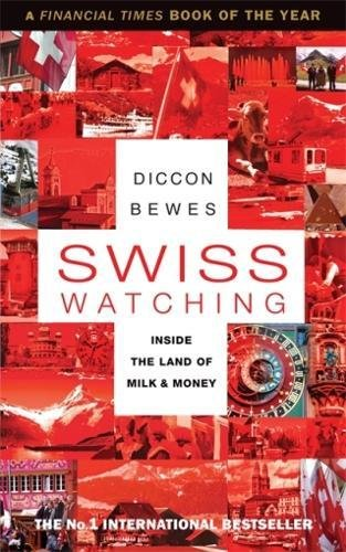 Swiss Watching: Inside the Land of Milk and Money: Diccon Bewes ...