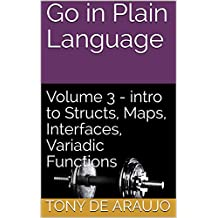 Go in Plain Language: Volume 3 - intro to Structs, Maps, Interfaces, Variadic Functions (Supplemental Exercises for Golang Students)