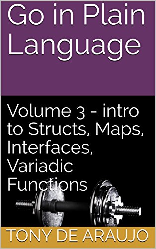 (Go in Plain Language: Volume 3 - intro to Structs, Maps, Interfaces, Variadic Functions (Supplemental Exercises for Golang Students))