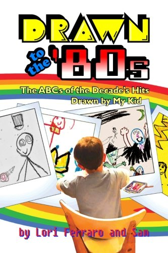 Drawn to the '80s: The ABCs of the Decade's Hits Drawn by My Kid